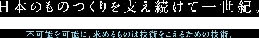 日本のものつくりを支え続けて一世紀。不可能を可能に。求めるものは技術をこえるための技術。